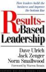Results-Based Leadership - Dave Ulrich, John H. (Jack) Zenger, Norm Smallwood, Jack Zenger, Norman Smallwood