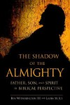 The Shadow of the Almighty: Father, Son and Spirit in Biblical Perspective - Ben Witherington III, Laura M. Ice