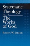 Systematic Theology, Vol. 2: The Works of God - Robert W. Jenson