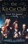 The Kit Cat Club: Friends Who Imagined A Nation - Ophelia Field