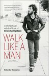 Walk Like a Man: Coming of Age with the Music of Bruce Springsteen - Robert J. Wiersema