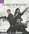 Torchwood: The Lost Files - James Goss, Ryan Scott, Rupert Laight, Full Cast