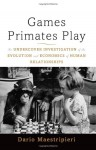 Games Primates Play: An Undercover Investigation of the Evolution and Economics of Human Relationships - Dario Maestripieri