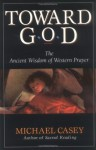 Toward God: The Ancient Wisdom of Western Prayer - Michael Casey