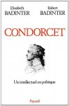 Condorcet:Un intellectuel en politique (1743-1794) (Biographies Historiques) (French Edition) - Élisabeth Badinter, Robert Badinter