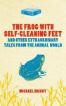 The Frog with Self-Cleaning Feet: And Other Extraordinary Tales from the Animal World - Michael Bright