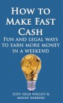How To Make Fast Cash: Fun and Legal Ways to Earn More Money In a Weekend (abundance series) - Judy H. Wright, Megan Herring