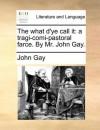 The what d'ye call it: a tragi-comi-pastoral farce. By Mr. John Gay. - John Gay