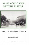 Managing the British Empire: The Crown Agents, 1833-1914 (Royal Historical Society Studies in History New Series) (Royal Historical Society Studies in History New Series) - David Sunderland