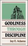 Godliness Through Discipline - Jay E. Adams