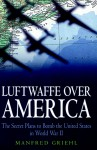 Luftwaffe over America: The Secret Plans to Bomb the United States in World War II - Manfred Griehl, Geoffrey Brooks