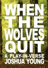When the Wolves Quit: A Play-In-Verse - Joshua Young