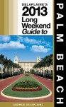 Delaplaine's 2013 Long Weekend Guide to Palm Beach (Long Weekend Guides) - Andrew Delaplaine