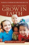 Helping Our Children Grow in Faith: How the Church Can Nurture the Spiritual Development of Kids - Robert J. Keeley