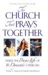 The Church That Prays Together: Inside the Prayer Life of 10 Dynamic Churches - Daniel Henderson, Daniel Henderson, Elmer L. Towns, Ron Bennett, Larry Glabe