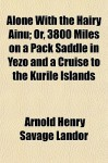 Alone with the Hairy Ainu; Or, 3800 Miles on a Pack Saddle in Yezo and a Cruise to the Kurile Islands - Arnold Henry Savage Landor