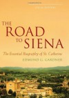 The Road to Siena: The Essential Biography of St. Catherine - Edmund Gardner, Jon M. Sweeney