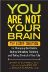 You Are Not Your Brain: The 4-Step Solution for Changing Bad Habits, Ending Unhealthy Thinking, and Taking Control of Your Life - Jeffrey M. Schwartz, Rebecca Gladding