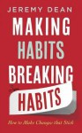 Making Habits, Breaking Habits: How to Make Changes That Stick - Jeremy Dean