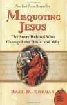 Misquoting Jesus: The Story Behind Who Changed the Bible & Why - Bart D. Ehrman
