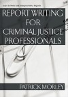 Report Writing for Criminal Justice Professionals: Learn to Write and Interpret Police Reports - Patrick Morley