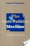 "The Anti-Politics Machine: ""Development,"" Depoliticization, and Bureaucratic Power in Lesotho - James Ferguson"