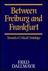 Between Freiburg and Frankfurt: Toward a Critical Ontology - Fred R. Dallmayr