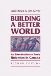 Building a Better World: An Introduction to Trade Unionism in Canada - Errol Black, Jim Silver