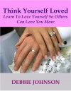 Think Yourself Loved; Learn to Love Yourself So Others Can Love You More - Debbie Johnson