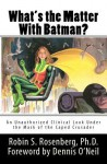 What's the Matter With Batman? An Unauthorized Clinical Look Under the Mask of the Caped Crusader - Robin S. Rosenberg