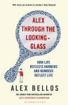 Alex Through the Looking-Glass: How Life Reflects Numbers and Numbers Reflect Life - Alex Bellos
