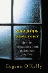 Chasing Daylight: How My Forthcoming Death Transformed My Life - Eugene O'Kelly
