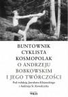 Buntownik, cyklista, kosmopolak. O Andrzeju Bobkowskim i jego twórczości - Jarosław Klejnocki, Andrzej Stanisław Kowalczyk
