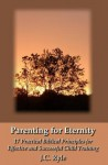 Parenting for Eternity: 17 Practical Biblical Principles for Effective and Successful Child Training - J.C. Ryle