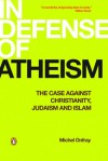 In Defense of Atheism: The Case Against Christianity, Judaism, and Islam - Michel Onfray