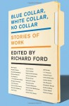 Blue Collar, White Collar, No Collar: Stories of Work - Richard Ford