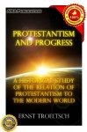 Protestantism and Progress; A Historical Study of the Relation of Protestantism to the Modern World - Ernst Troeltsch