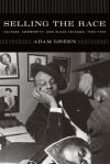 Selling the Race: Culture, Community, and Black Chicago, 1940-1955 - Adam Green