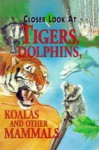 Closer Look At Tigers, Dolphins, Koalas And Other Mammals (Closer Look At) - Joyce Pope