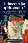A Hideous Bit of Morbidity: An Anthology of Horror Criticism from the Enlightenment to World War I - Jason Colavito