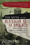 The Myth Of The Rational Market: A History Of Risk, Reward, And Delusion On Wall Street - Justin Fox
