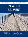 In White Raiment - The Original Classic Edition - William Le Queux