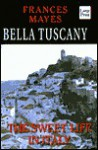 Bella Tuscany: The Sweet Life in Italy - Frances Mayes