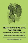Hunting Trips of a Ranchman - Sketches of Sport on the Northern Cattle Plains - Theodore Roosevelt