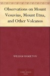 Observations on Mount Vesuvius, Mount Etna, and Other Volcanos - William Hamilton, Thomas Cadell