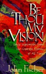 Be Thou My Vision: Daily Inspiration from the Greatest Hymns of All Time - John Fischer