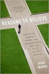 Reasons to Believe: One Man's Journey Among the Evangelicals and the Faith He Left Behind - John Marks