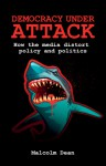 Democracy under Attack: How the Media Distort Policy and Politics - Malcolm Dean