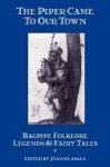 The Piper Came to Our Town: Bagpipe Folklore, Legends, and Fairy Tales - Joanne Asala