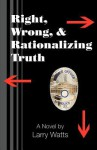 Right, Wrong, and Rationalizing Truth - Larry Watts